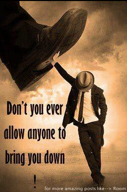 Don't let ANYONE to bring you down